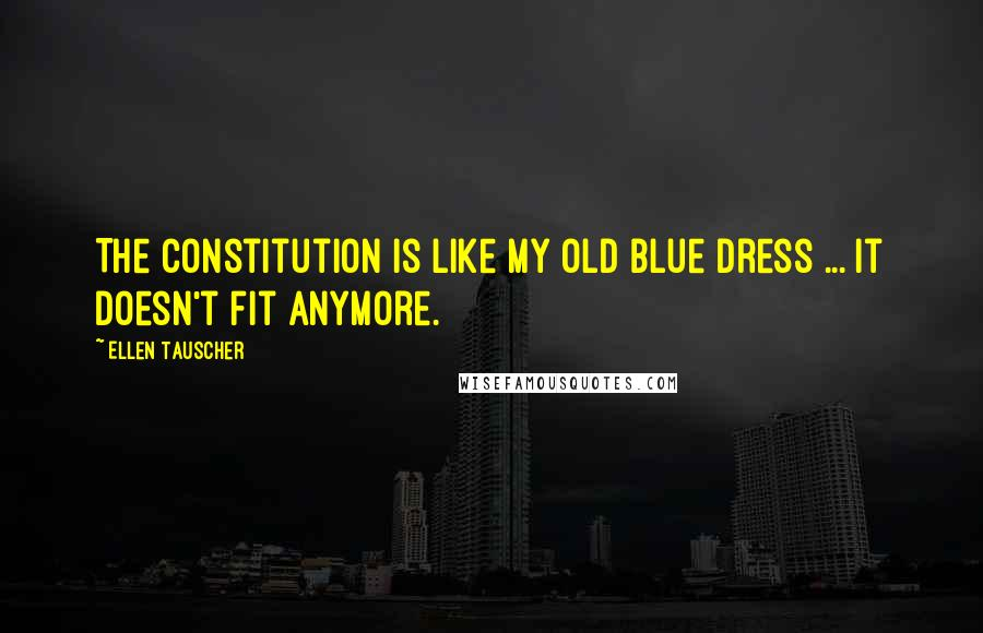 Ellen Tauscher quotes: The Constitution is like my old blue dress ... it doesn't fit anymore.