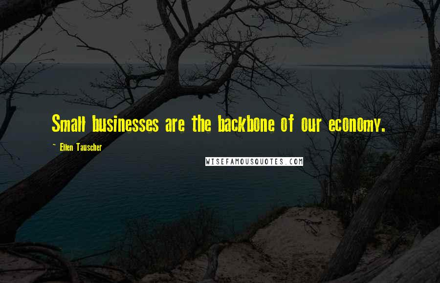 Ellen Tauscher quotes: Small businesses are the backbone of our economy.