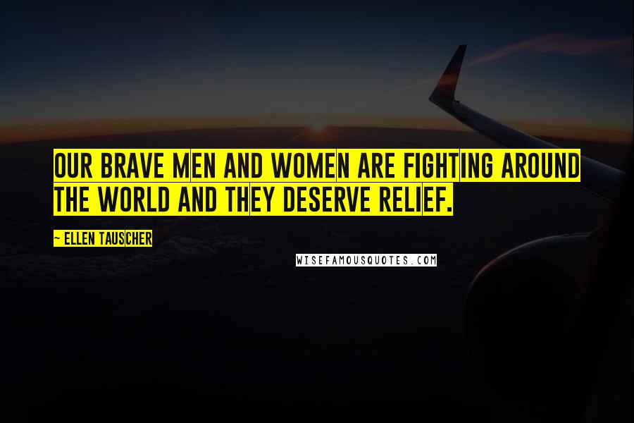 Ellen Tauscher quotes: Our brave men and women are fighting around the world and they deserve relief.