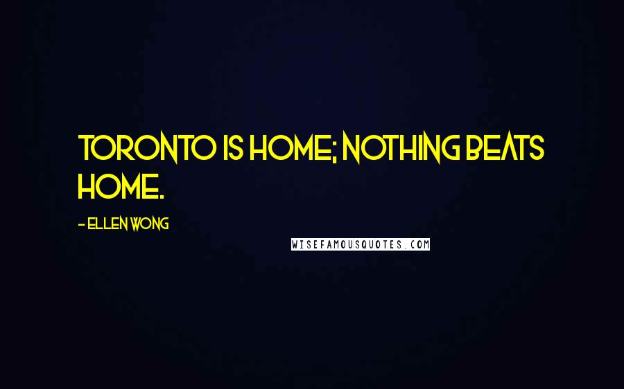 Ellen Wong quotes: Toronto is home; nothing beats home.