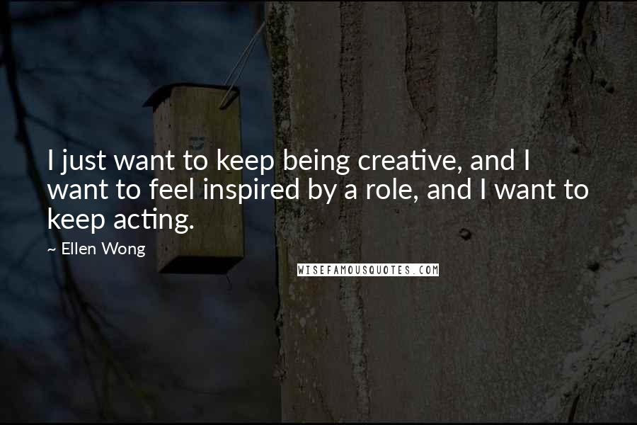 Ellen Wong quotes: I just want to keep being creative, and I want to feel inspired by a role, and I want to keep acting.