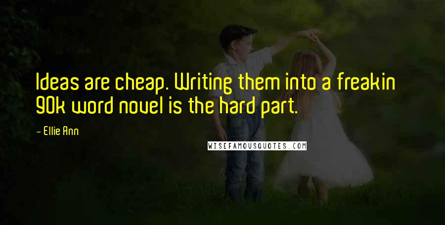 Ellie Ann quotes: Ideas are cheap. Writing them into a freakin' 90k word novel is the hard part.