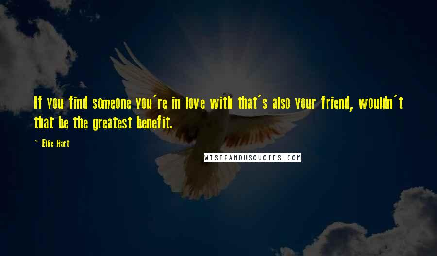 Ellie Hart quotes: If you find someone you're in love with that's also your friend, wouldn't that be the greatest benefit.