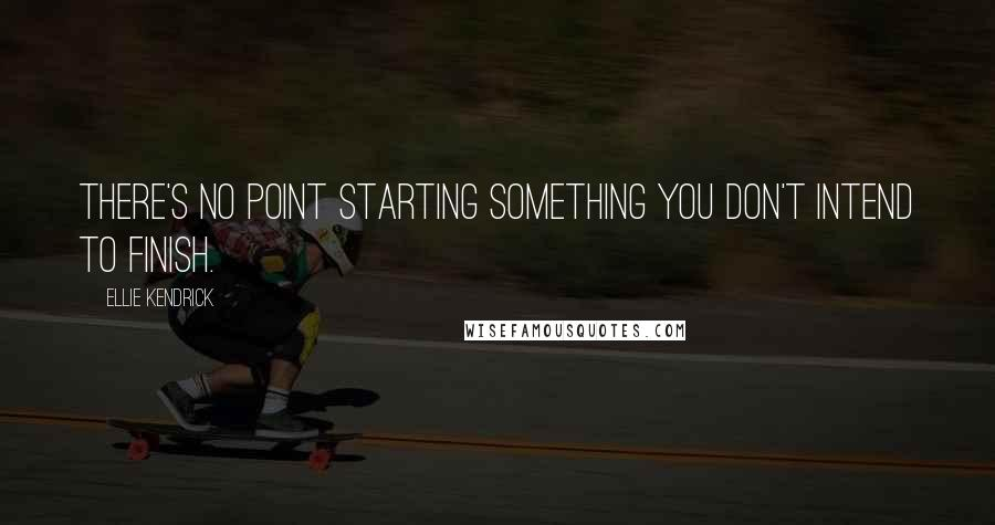 Ellie Kendrick quotes: There's no point starting something you don't intend to finish.