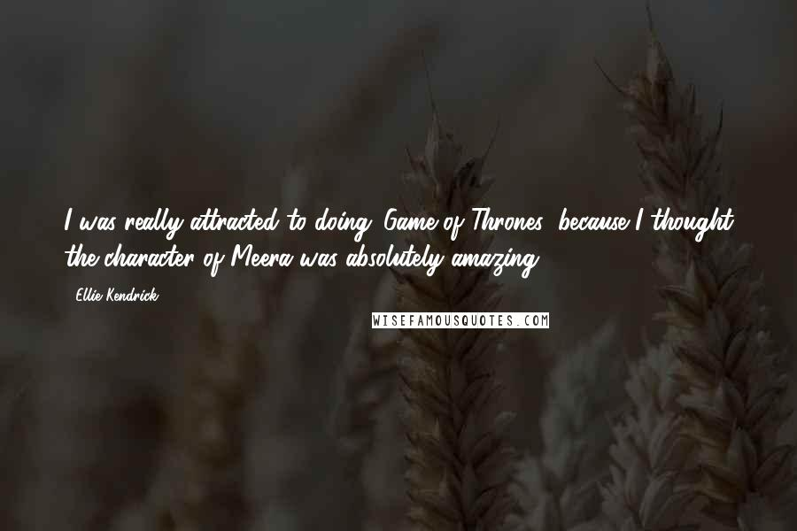 Ellie Kendrick quotes: I was really attracted to doing 'Game of Thrones' because I thought the character of Meera was absolutely amazing.