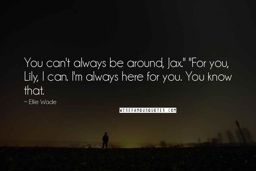 "Ellie Wade quotes: You can't always be around, Jax."" ""For you, Lily, I can. I'm always here for you. You know that."