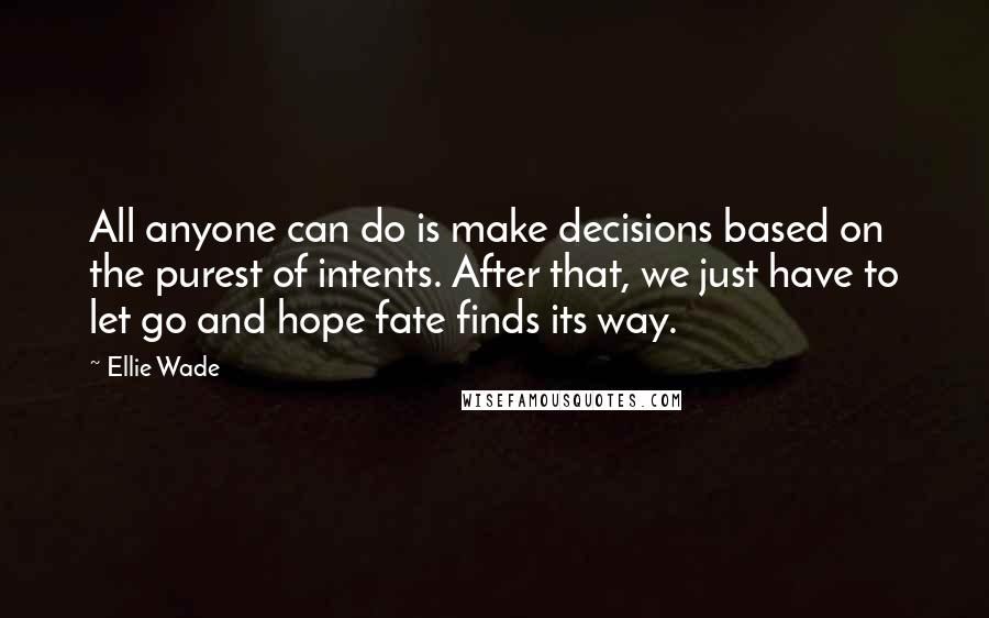 Ellie Wade quotes: All anyone can do is make decisions based on the purest of intents. After that, we just have to let go and hope fate finds its way.