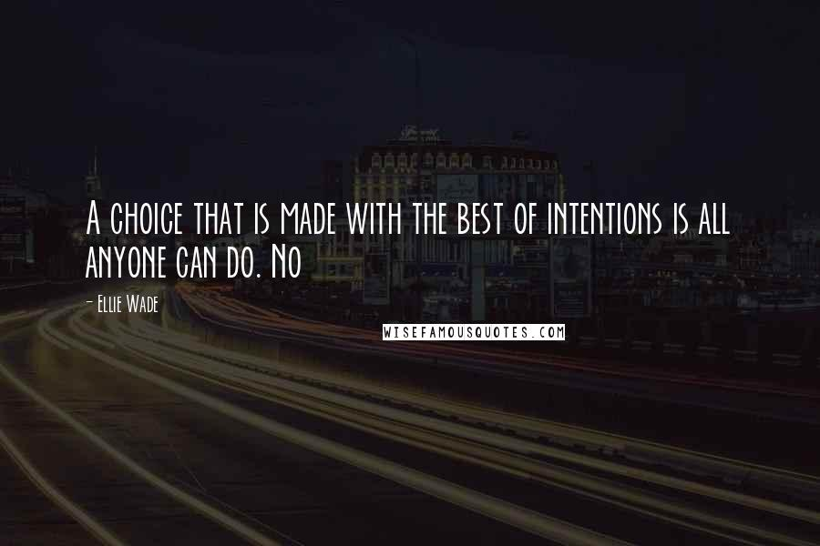 Ellie Wade quotes: A choice that is made with the best of intentions is all anyone can do. No