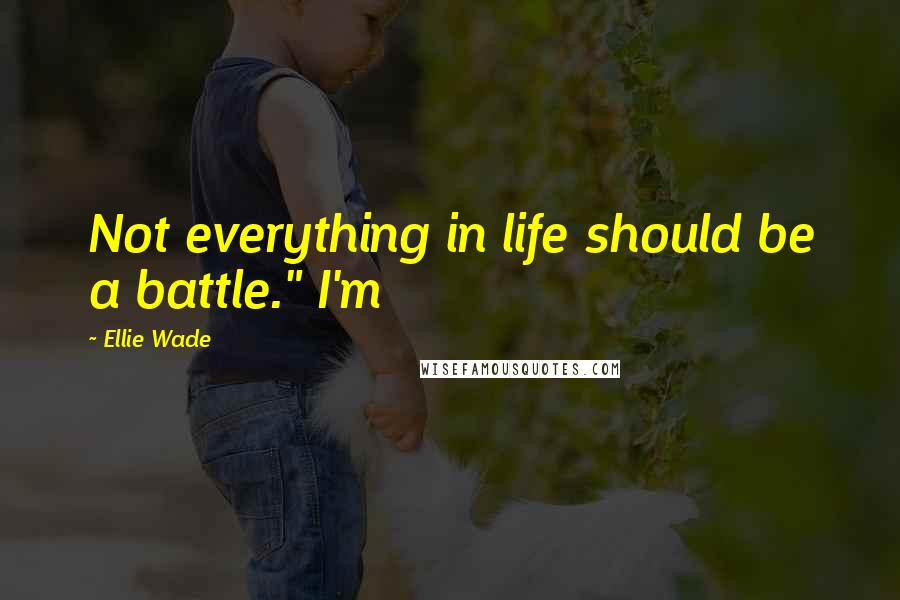 "Ellie Wade quotes: Not everything in life should be a battle."" I'm"