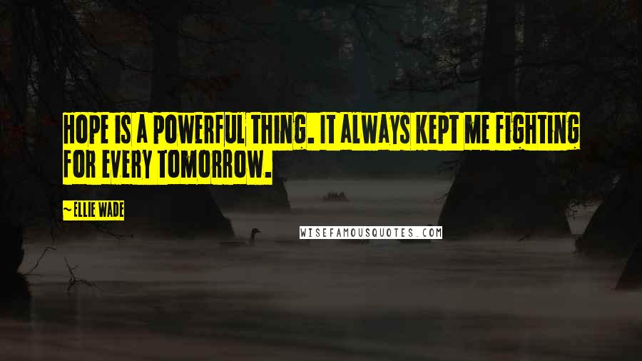 Ellie Wade quotes: Hope is a powerful thing. It always kept me fighting for every tomorrow.