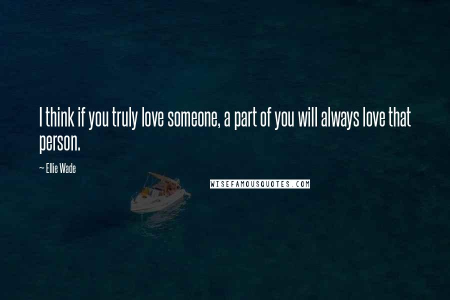 Ellie Wade quotes: I think if you truly love someone, a part of you will always love that person.