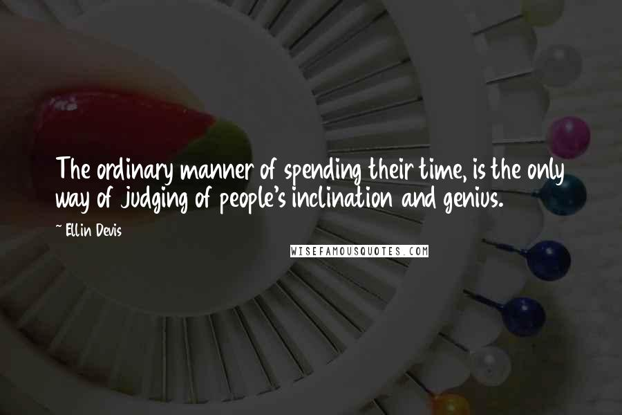 Ellin Devis quotes: The ordinary manner of spending their time, is the only way of judging of people's inclination and genius.