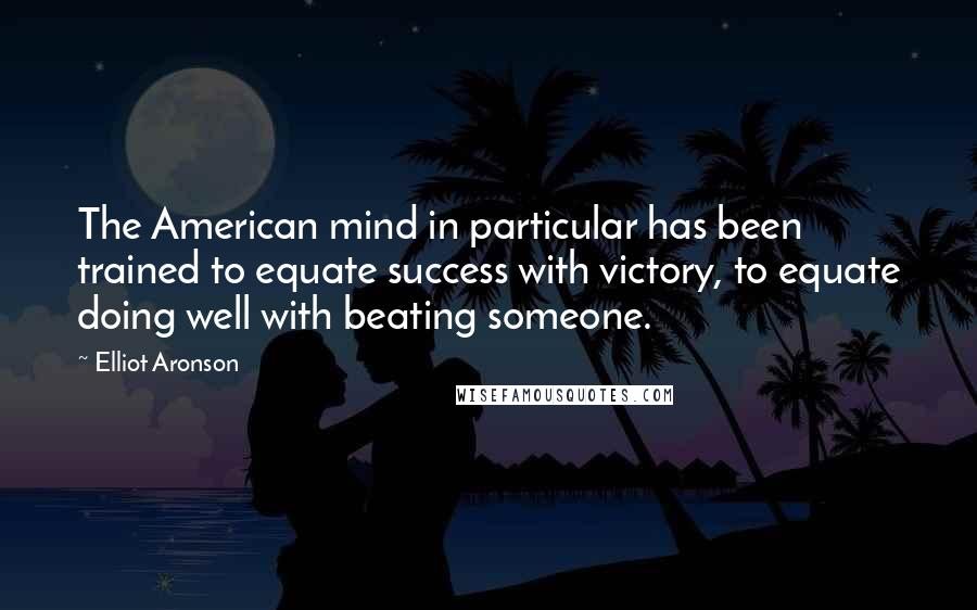 Elliot Aronson quotes: The American mind in particular has been trained to equate success with victory, to equate doing well with beating someone.