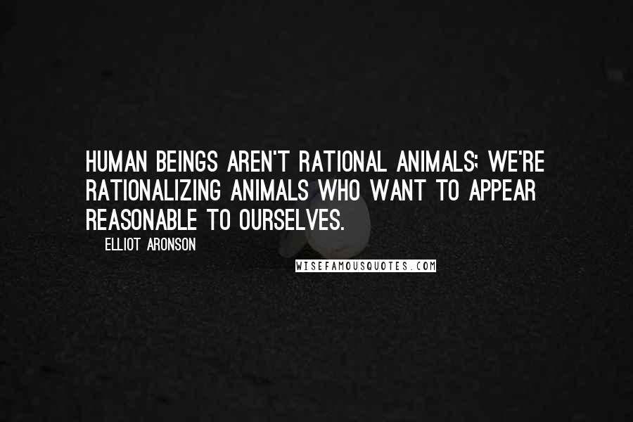 Elliot Aronson quotes: Human beings aren't rational animals; we're rationalizing animals who want to appear reasonable to ourselves.