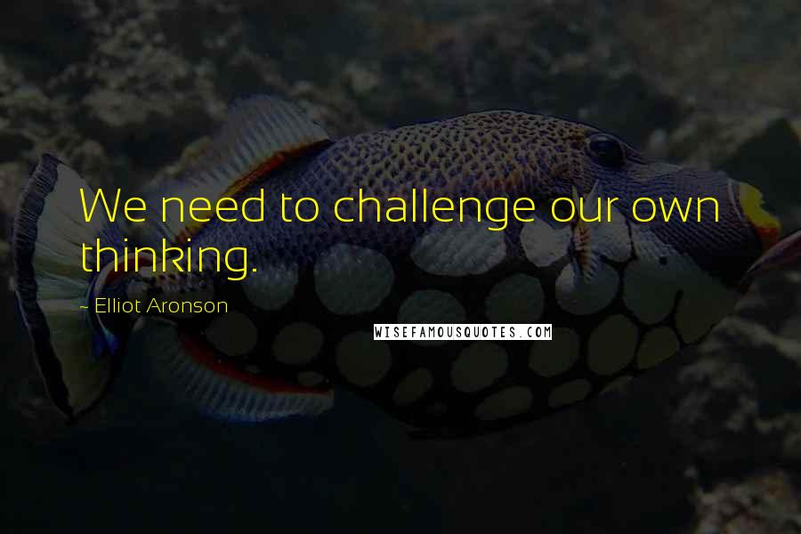 Elliot Aronson quotes: We need to challenge our own thinking.