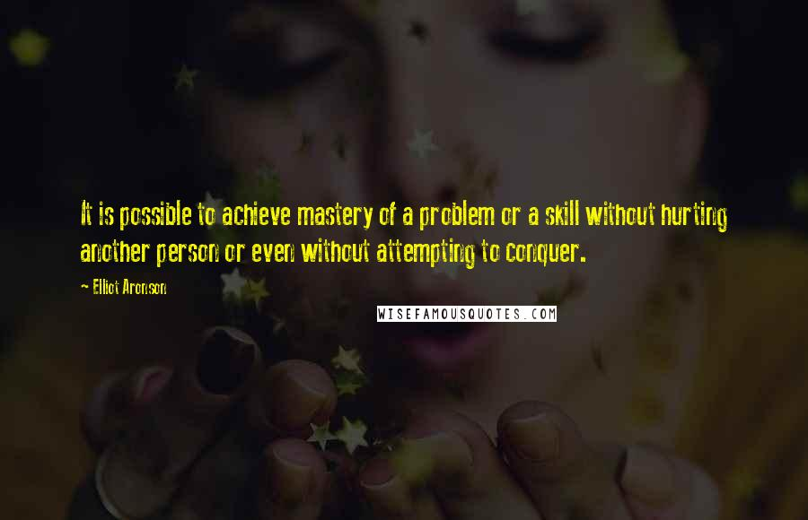 Elliot Aronson quotes: It is possible to achieve mastery of a problem or a skill without hurting another person or even without attempting to conquer.