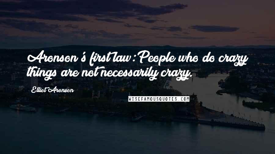 Elliot Aronson quotes: Aronson's first law:People who do crazy things are not necessarily crazy.