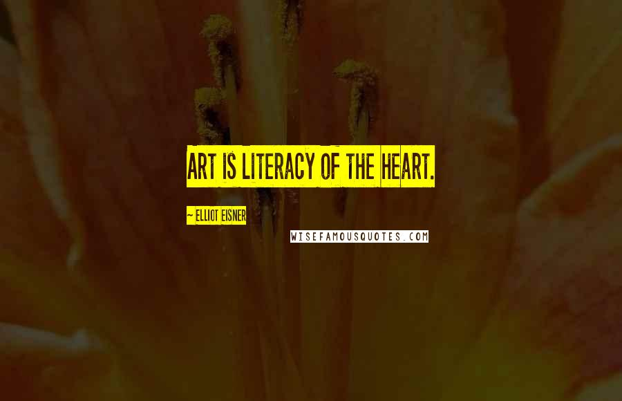 Elliot Eisner quotes: Art is literacy of the heart.