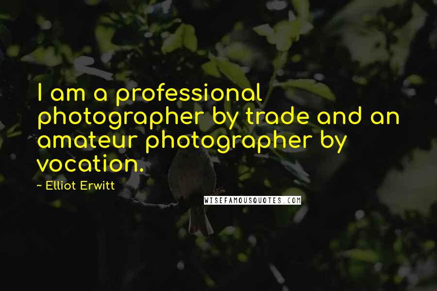 Elliot Erwitt quotes: I am a professional photographer by trade and an amateur photographer by vocation.
