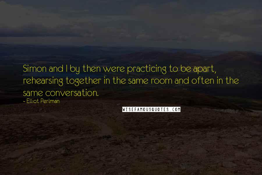 Elliot Perlman quotes: Simon and I by then were practicing to be apart, rehearsing together in the same room and often in the same conversation.