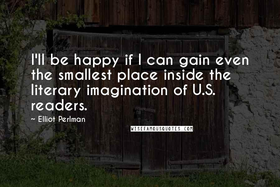 Elliot Perlman quotes: I'll be happy if I can gain even the smallest place inside the literary imagination of U.S. readers.