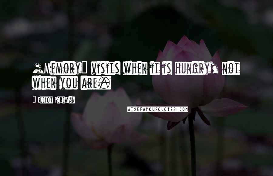 Elliot Perlman quotes: [Memory] visits when it is hungry, not when you are.