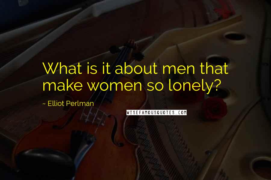 Elliot Perlman quotes: What is it about men that make women so lonely?