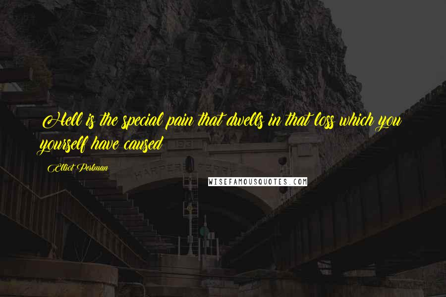 Elliot Perlman quotes: Hell is the special pain that dwells in that loss which you yourself have caused