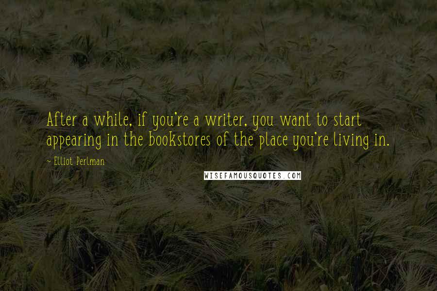 Elliot Perlman quotes: After a while, if you're a writer, you want to start appearing in the bookstores of the place you're living in.