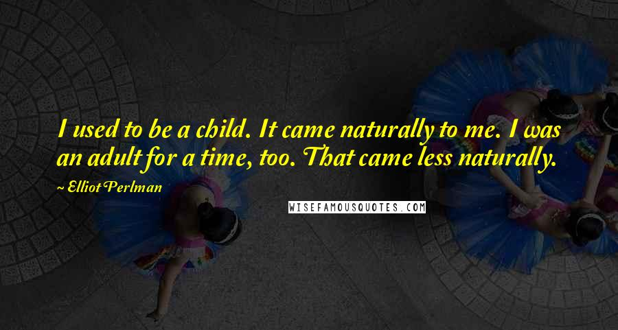 Elliot Perlman quotes: I used to be a child. It came naturally to me. I was an adult for a time, too. That came less naturally.