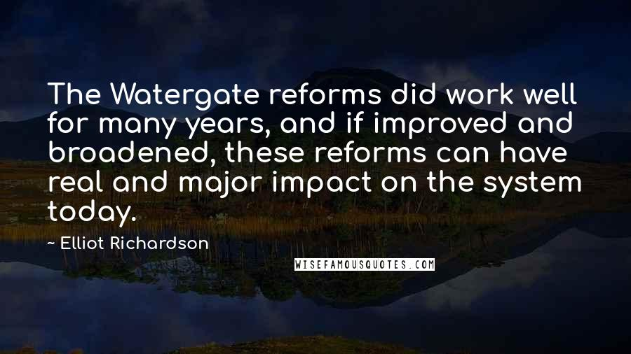 Elliot Richardson quotes: The Watergate reforms did work well for many years, and if improved and broadened, these reforms can have real and major impact on the system today.