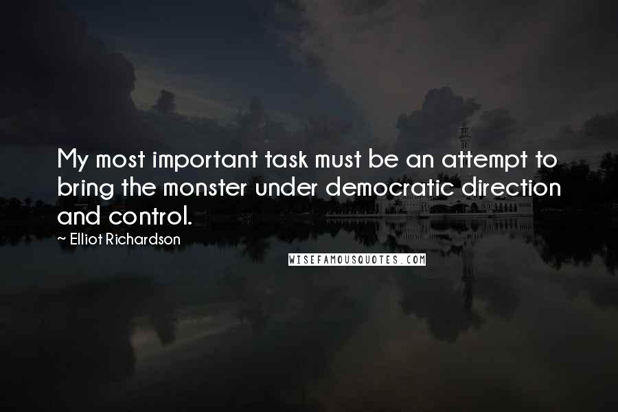 Elliot Richardson quotes: My most important task must be an attempt to bring the monster under democratic direction and control.