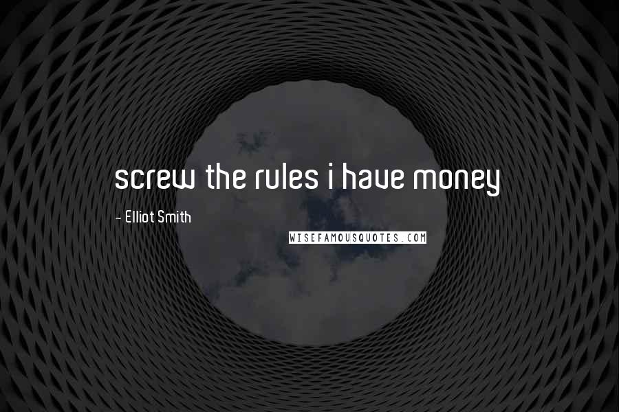 Elliot Smith quotes: screw the rules i have money
