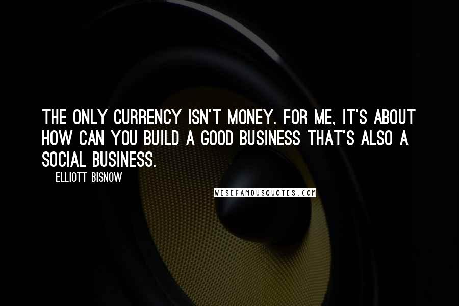 Elliott Bisnow quotes: The only currency isn't money. For me, it's about how can you build a good business that's also a social business.