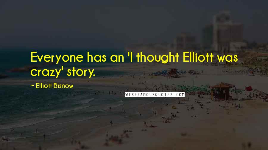 Elliott Bisnow quotes: Everyone has an 'I thought Elliott was crazy' story.