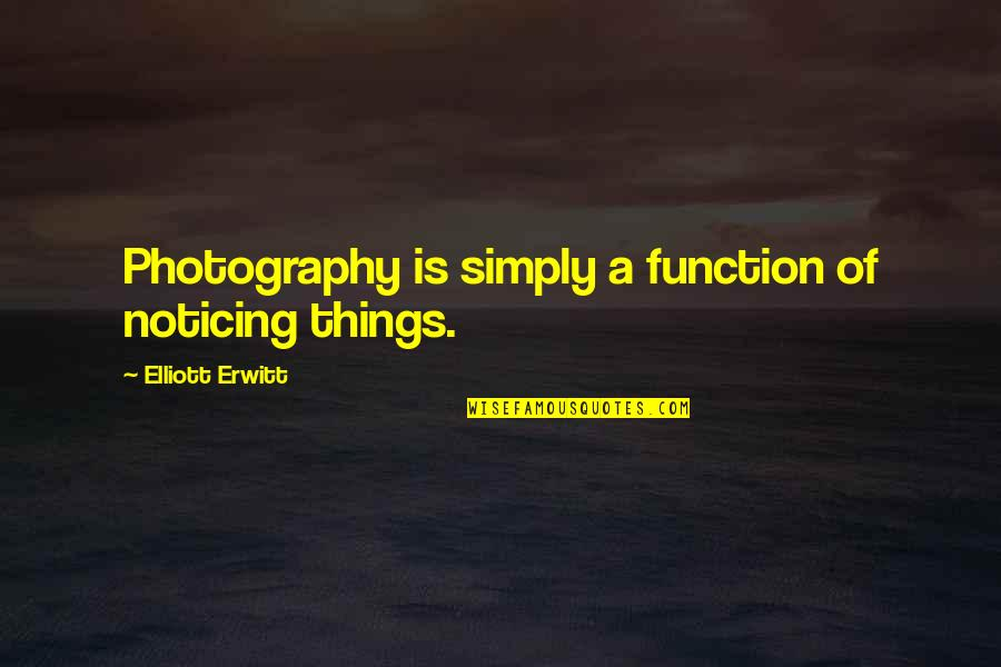 Elliott Erwitt Quotes By Elliott Erwitt: Photography is simply a function of noticing things.