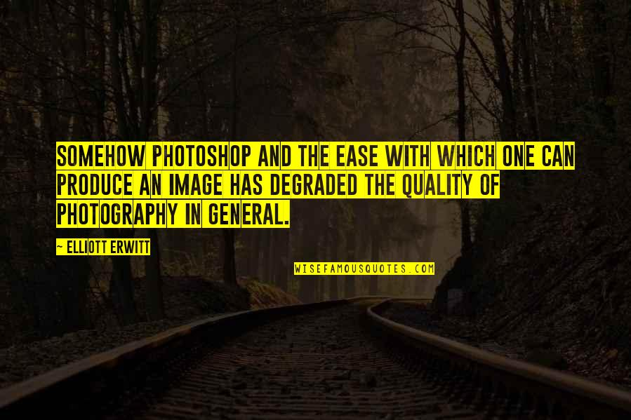 Elliott Erwitt Quotes By Elliott Erwitt: Somehow Photoshop and the ease with which one