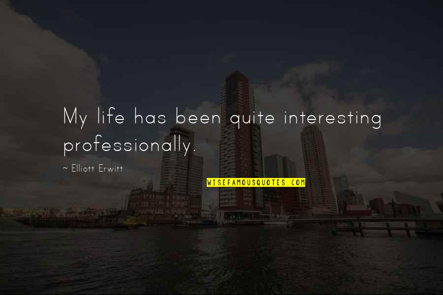 Elliott Erwitt Quotes By Elliott Erwitt: My life has been quite interesting professionally.