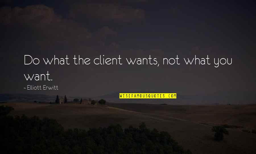 Elliott Erwitt Quotes By Elliott Erwitt: Do what the client wants, not what you