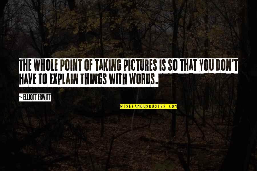Elliott Erwitt Quotes By Elliott Erwitt: The whole point of taking pictures is so