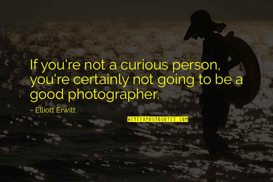Elliott Erwitt Quotes By Elliott Erwitt: If you're not a curious person, you're certainly