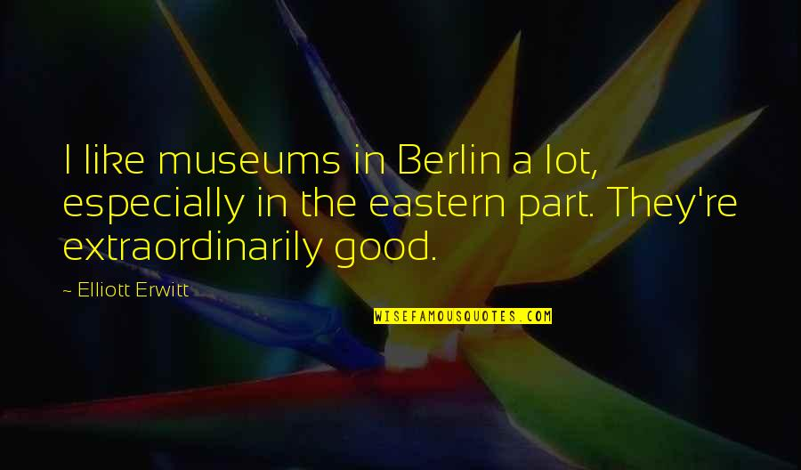 Elliott Erwitt Quotes By Elliott Erwitt: I like museums in Berlin a lot, especially