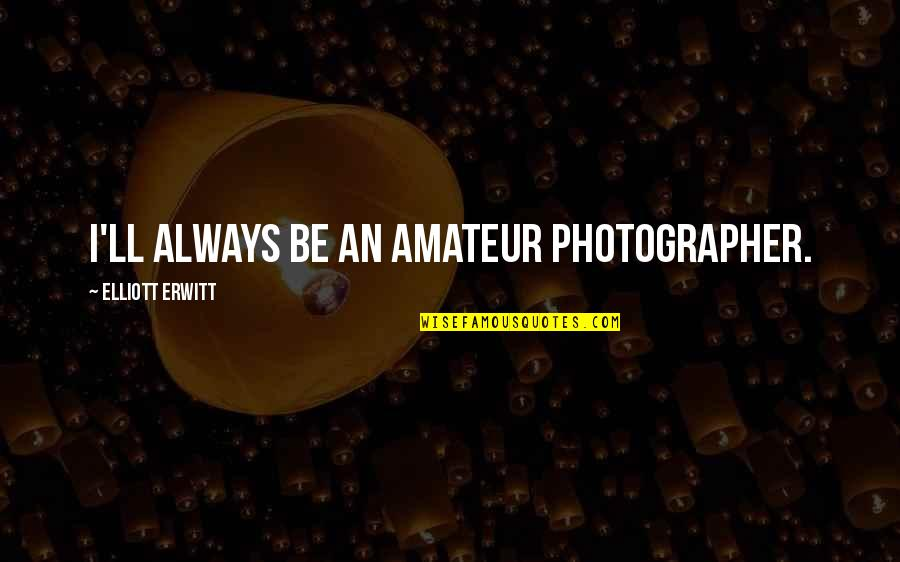 Elliott Erwitt Quotes By Elliott Erwitt: I'll always be an amateur photographer.