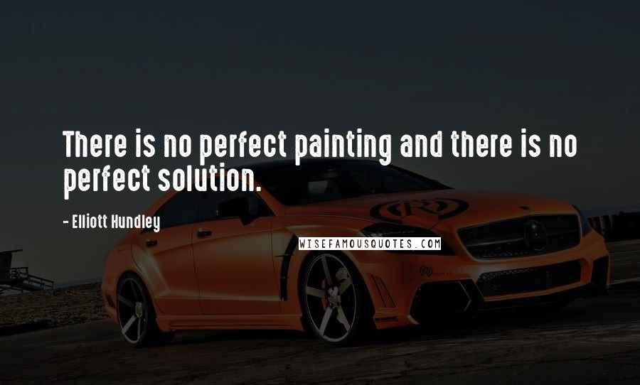 Elliott Hundley quotes: There is no perfect painting and there is no perfect solution.
