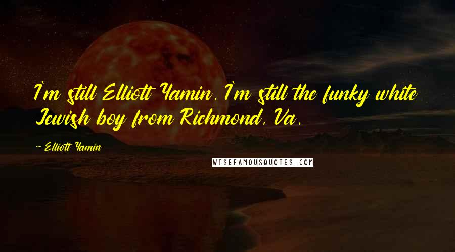 Elliott Yamin quotes: I'm still Elliott Yamin. I'm still the funky white Jewish boy from Richmond, Va.