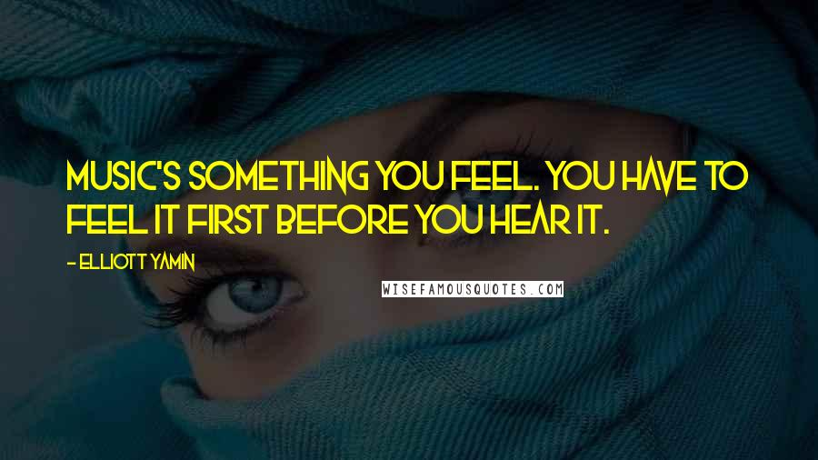 Elliott Yamin quotes: Music's something you feel. You have to feel it first before you hear it.