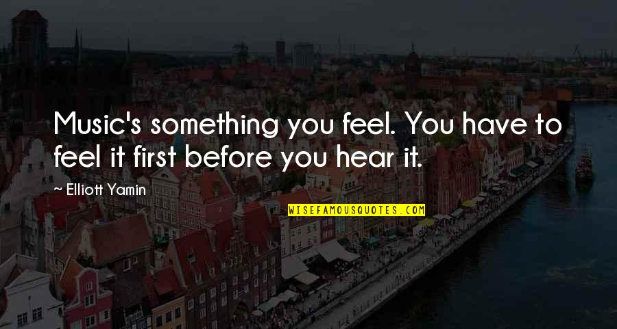 Elliott Yamin Quotes By Elliott Yamin: Music's something you feel. You have to feel