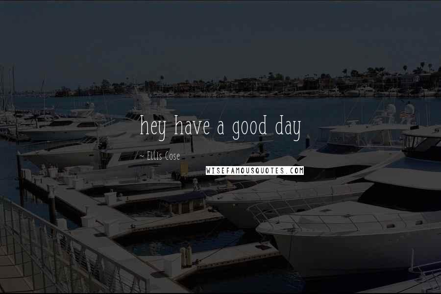 Ellis Cose quotes: hey have a good day