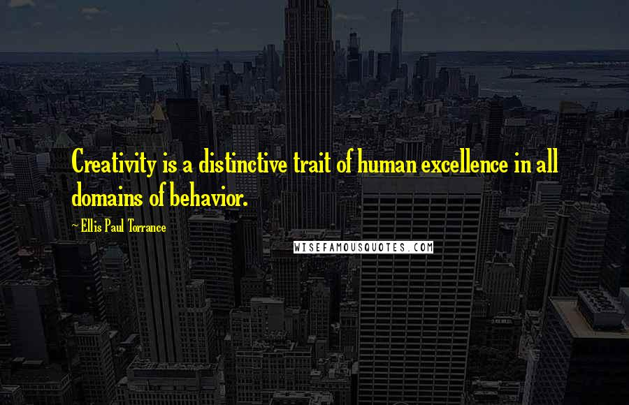 Ellis Paul Torrance quotes: Creativity is a distinctive trait of human excellence in all domains of behavior.
