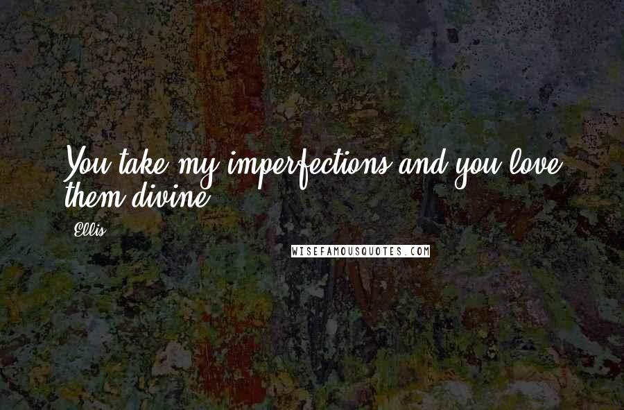 Ellis quotes: You take my imperfections and you love them divine.